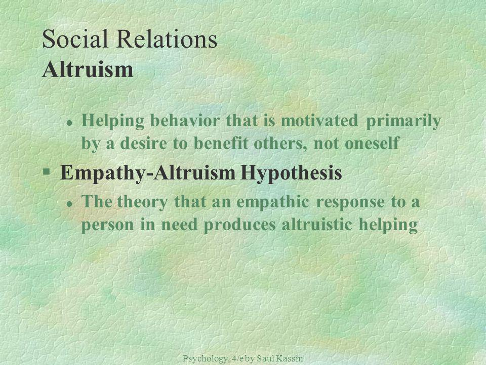 Psychology, 4/e by Saul Kassin ©2004 Prentice Hall Social Relations Altruism l Helping behavior that is motivated primarily by a desire to benefit others, not oneself §Empathy-Altruism Hypothesis l The theory that an empathic response to a person in need produces altruistic helping