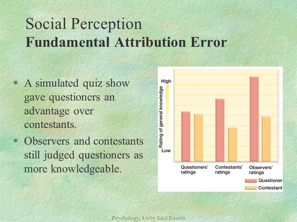 Psychology, 4/e by Saul Kassin ©2004 Prentice Hall Social Perception Fundamental Attribution Error §A simulated quiz show gave questioners an advantage over contestants.