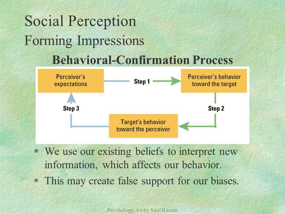 Psychology, 4/e by Saul Kassin ©2004 Prentice Hall Social Perception Forming Impressions Behavioral-Confirmation Process §We use our existing beliefs to interpret new information, which affects our behavior.