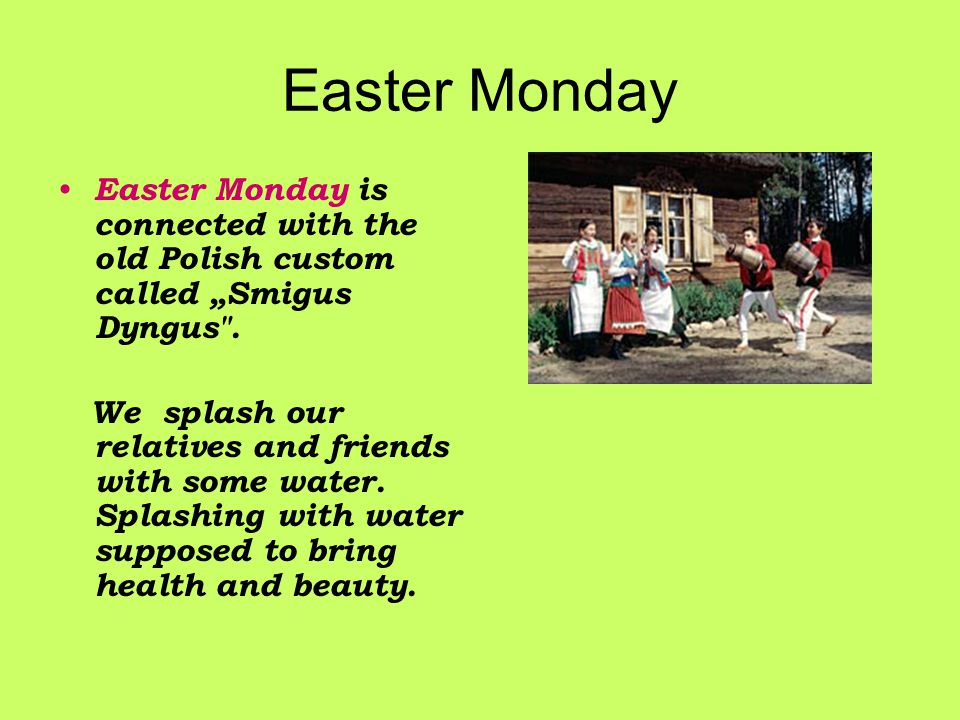 Easter Monday Easter Monday is connected with the old Polish custom called Smigus Dyngus .