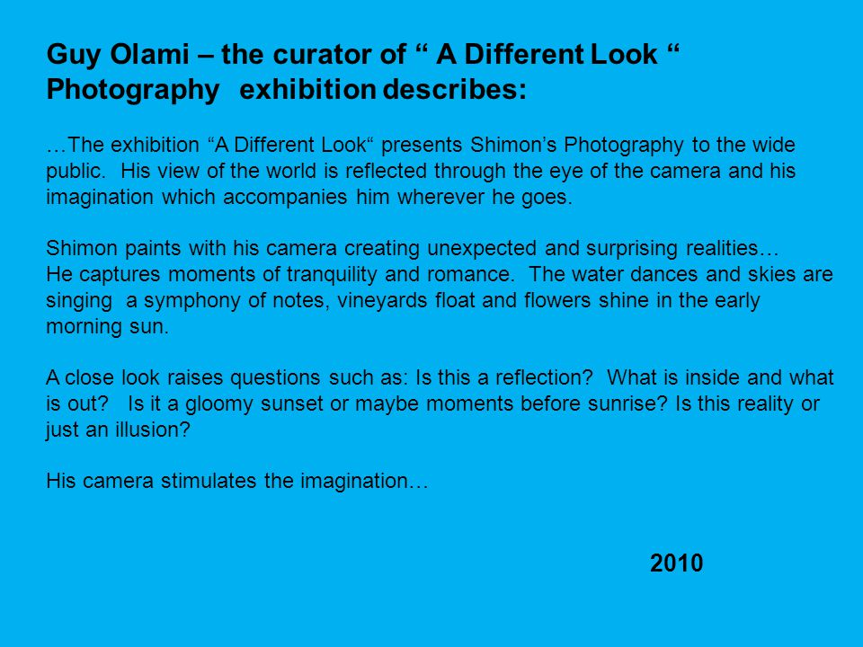 Guy Olami – the curator of A Different Look Photography exhibition describes: …The exhibition A Different Look presents Shimons Photography to the wide public.