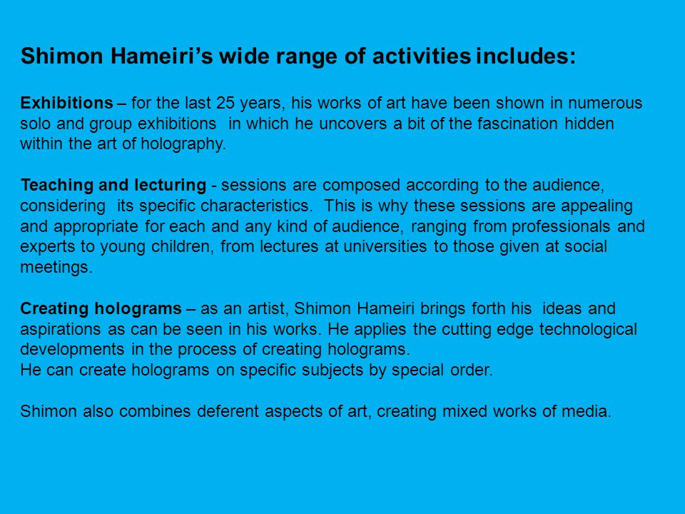 Shimon Hameiris wide range of activities includes: Exhibitions – for the last 25 years, his works of art have been shown in numerous solo and group exhibitions in which he uncovers a bit of the fascination hidden within the art of holography.