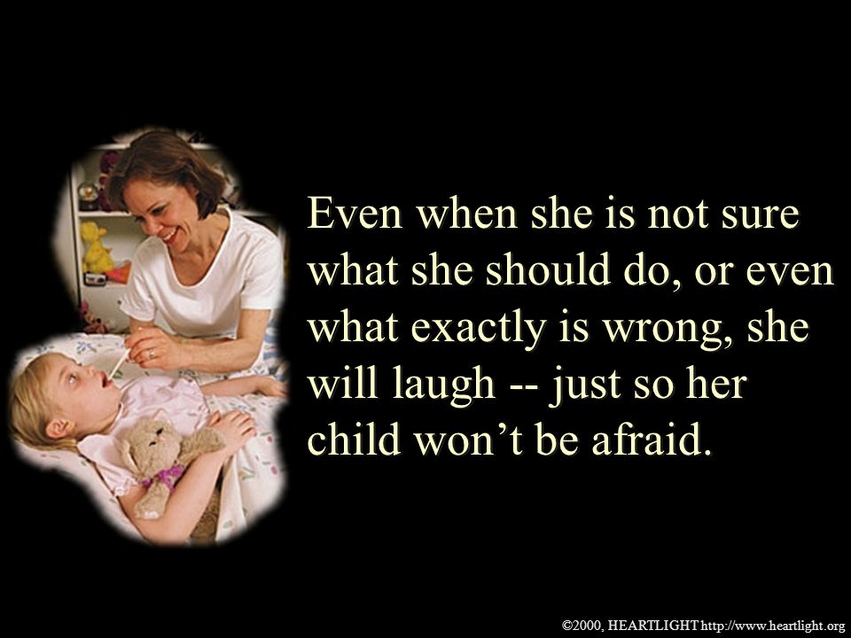 ©2000, HEARTLIGHT http://www.heartlight.org Even when she is not sure what she should do, or even what exactly is wrong, she will laugh -- just so her child wont be afraid.