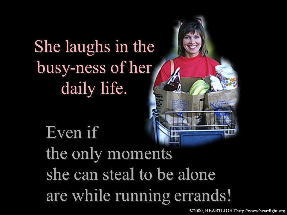 ©2000, HEARTLIGHT http://www.heartlight.org She laughs in the busy-ness of her daily life.