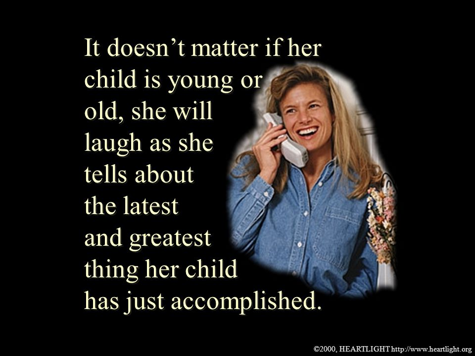 ©2000, HEARTLIGHT http://www.heartlight.org It doesnt matter if her child is young or old, she will laugh as she tells about the latest and greatest thing her child has just accomplished.