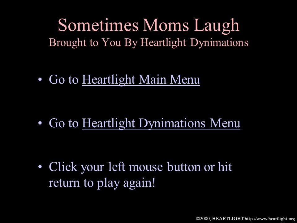 ©2000, HEARTLIGHT http://www.heartlight.org Sometimes Moms Laugh Brought to You By Heartlight Dynimations Go to Heartlight Main MenuHeartlight Main Menu Go to Heartlight Dynimations MenuHeartlight Dynimations Menu Click your left mouse button or hit return to play again!