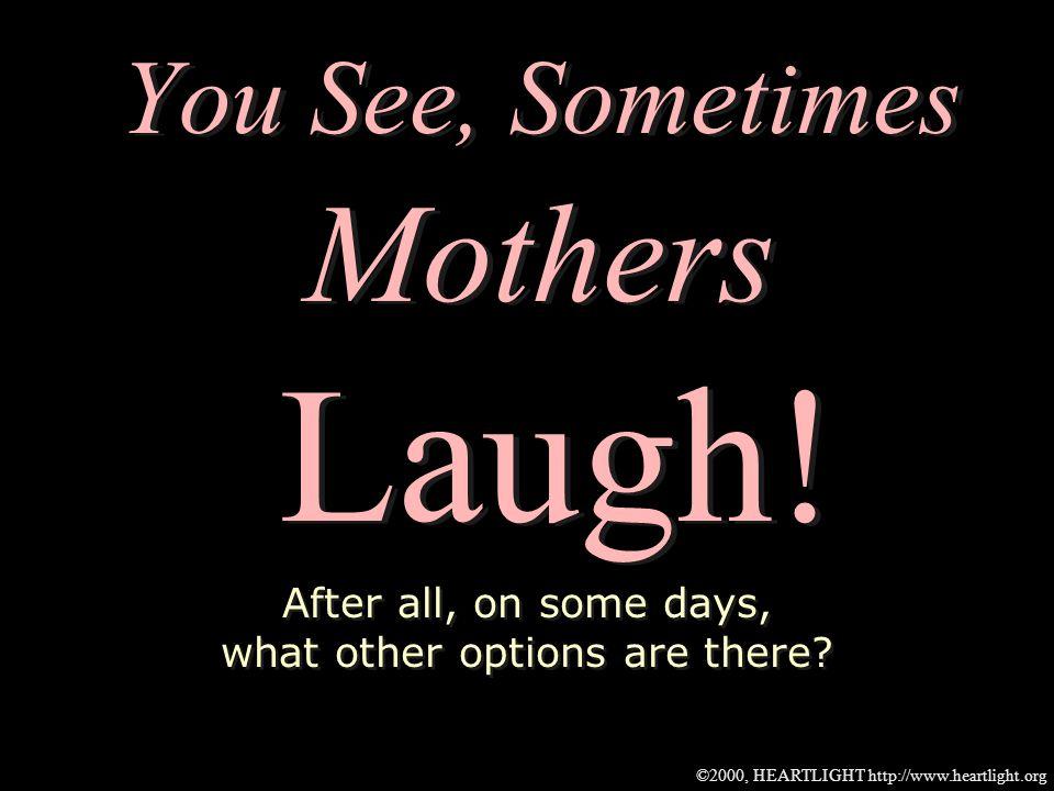 ©2000, HEARTLIGHT http://www.heartlight.org Dear Mom, Thanks for laughing.