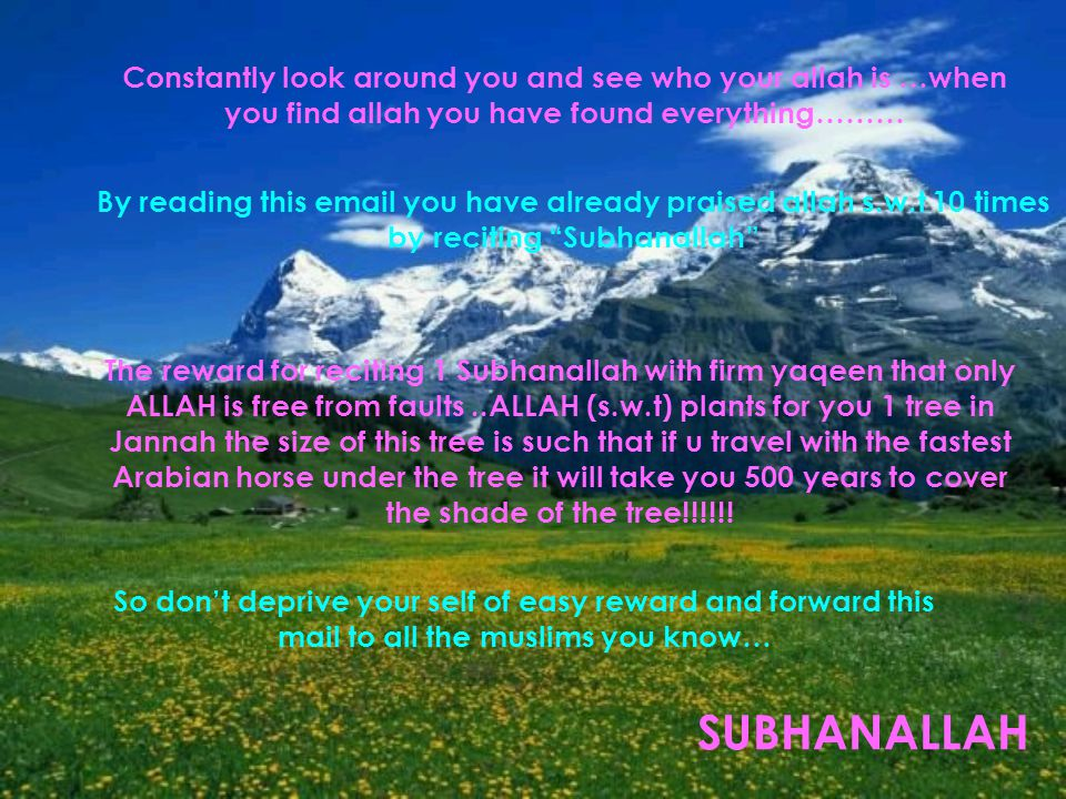 Constantly look around you and see who your allah is …when you find allah you have found everything……… By reading this email you have already praised