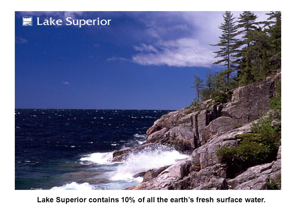 Lake Superior contains 3,000,000,000,000,000 (3 quadrillion) gallons of water – enough to flood all of North America and South America with a foot of water.