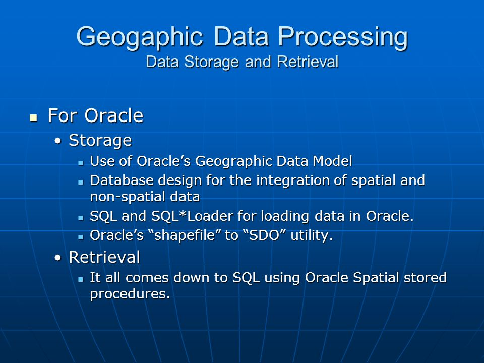 Geogaphic Data Processing Data Storage and Retrieval For Oracle For Oracle StorageStorage Use of Oracles Geographic Data Model Use of Oracles Geograph