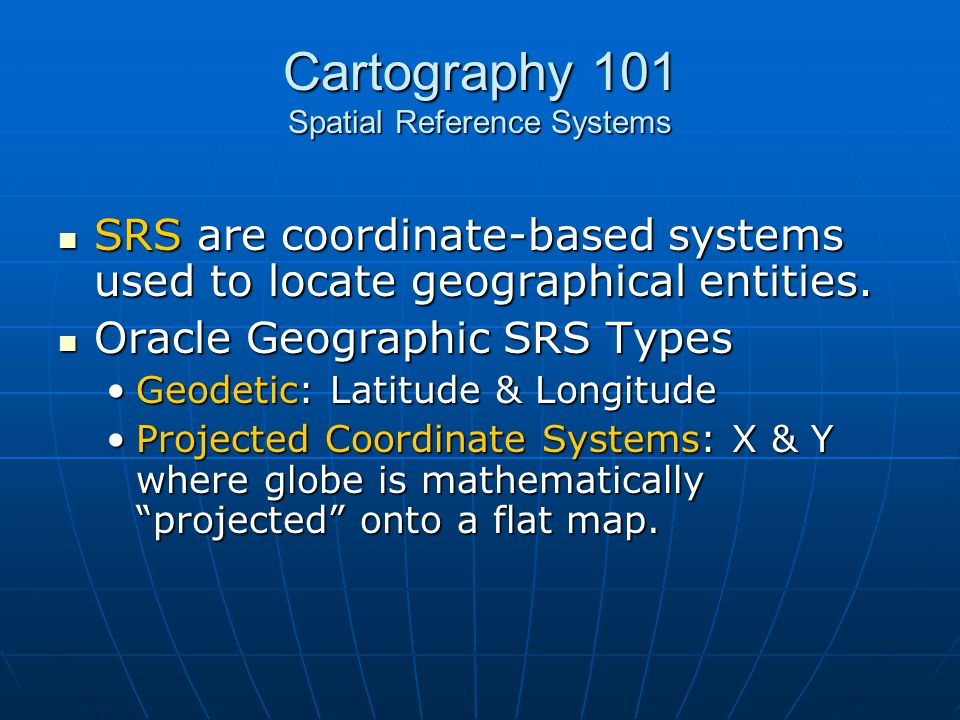 Cartography 101 Spatial Reference Systems SRS are coordinate-based systems used to locate geographical entities. SRS are coordinate-based systems used