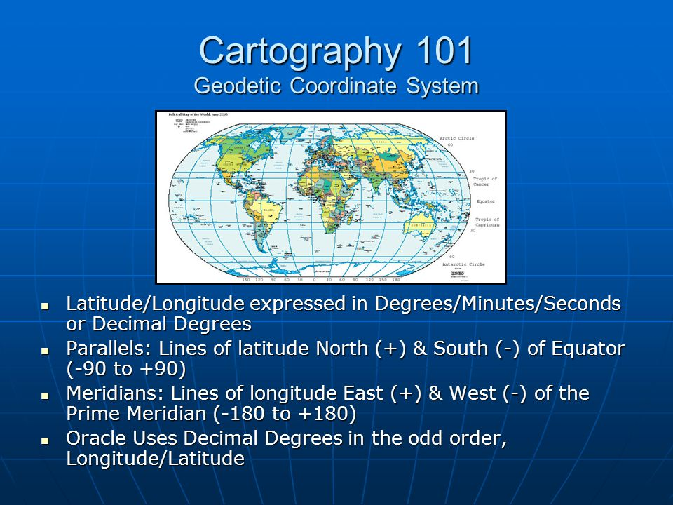 Cartography 101 Geodetic Coordinate System Latitude/Longitude expressed in Degrees/Minutes/Seconds or Decimal Degrees Latitude/Longitude expressed in
