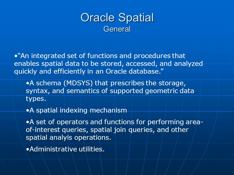 Oracle Spatial General An integrated set of functions and procedures that enables spatial data to be stored, accessed, and analyzed quickly and effici