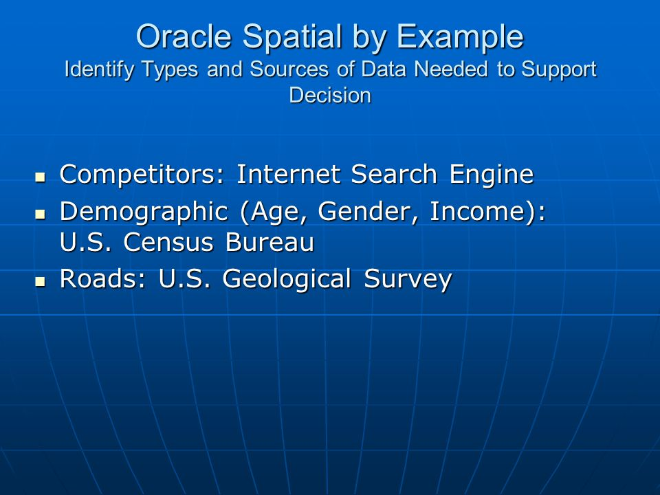 Oracle Spatial by Example Identify Types and Sources of Data Needed to Support Decision Competitors: Internet Search Engine Competitors: Internet Sear