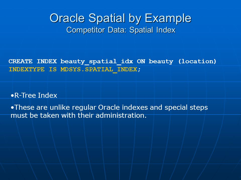 Oracle Spatial by Example Competitor Data: Spatial Index CREATE INDEX beauty_spatial_idx ON beauty (location) INDEXTYPE IS MDSYS.SPATIAL_INDEX; R-Tree
