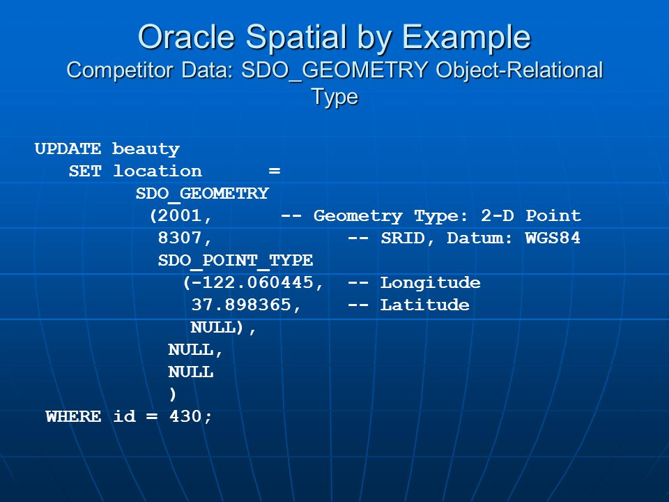 Oracle Spatial by Example Competitor Data: SDO_GEOMETRY Object-Relational Type UPDATE beauty SET location = SDO_GEOMETRY (2001, -- Geometry Type: 2-D