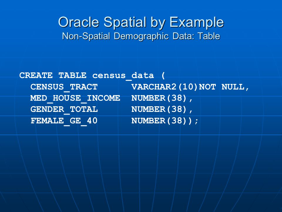 Oracle Spatial by Example Non-Spatial Demographic Data: Table CREATE TABLE census_data ( CENSUS_TRACT VARCHAR2(10)NOT NULL, MED_HOUSE_INCOME NUMBER(38