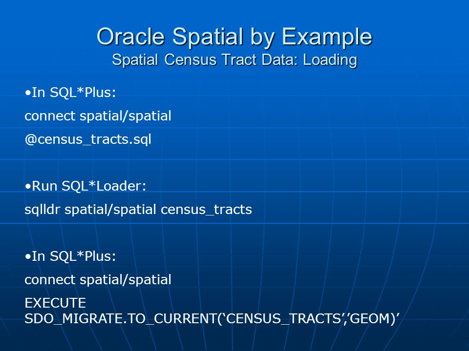 Oracle Spatial by Example Spatial Census Tract Data: Loading In SQL*Plus: connect spatial/spatial @census_tracts.sql Run SQL*Loader: sqlldr spatial/sp