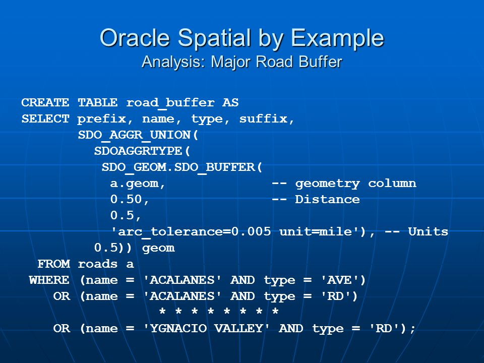 Oracle Spatial by Example Analysis: Major Road Buffer CREATE TABLE road_buffer AS SELECT prefix, name, type, suffix, SDO_AGGR_UNION( SDOAGGRTYPE( SDO_