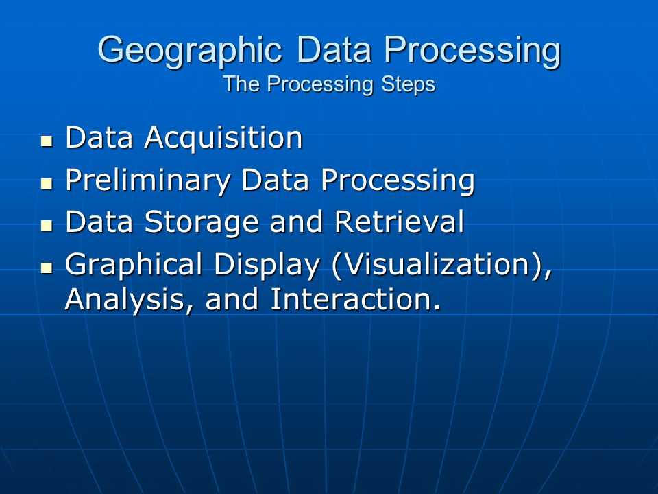 Geographic Data Processing The Processing Steps Data Acquisition Data Acquisition Preliminary Data Processing Preliminary Data Processing Data Storage