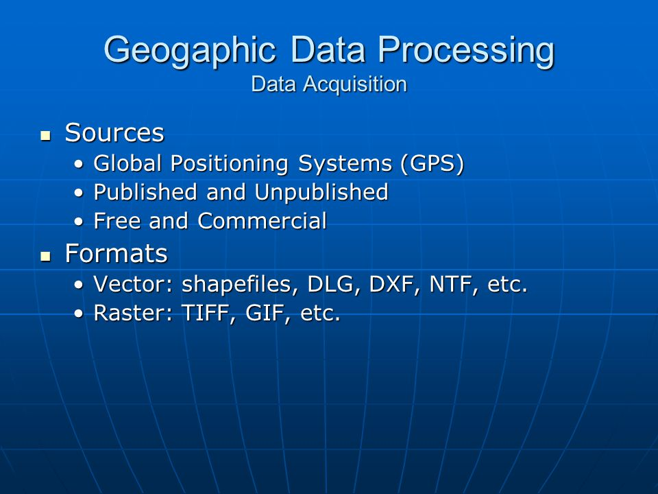 Geogaphic Data Processing Data Acquisition Sources Sources Global Positioning Systems (GPS)Global Positioning Systems (GPS) Published and UnpublishedP