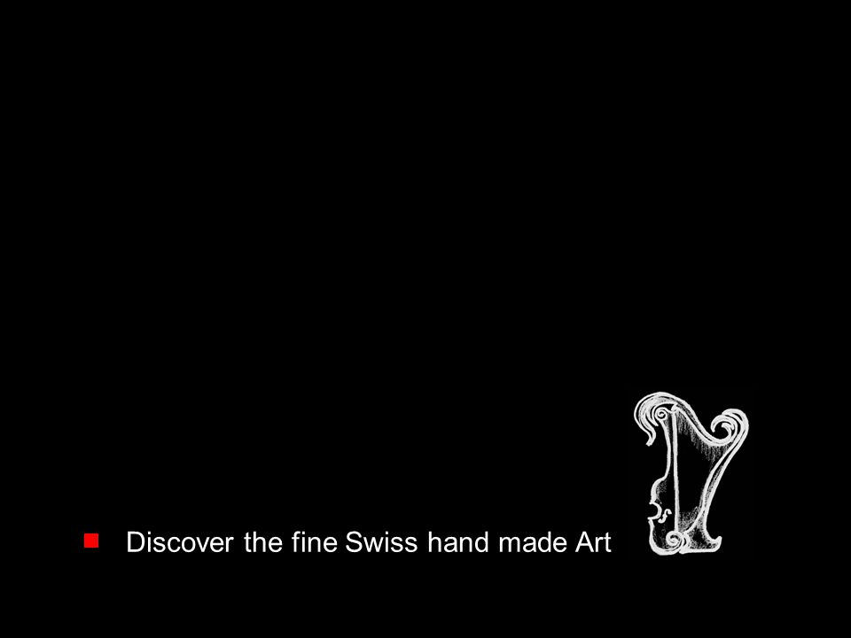 Discover the fine Swiss hand made Art