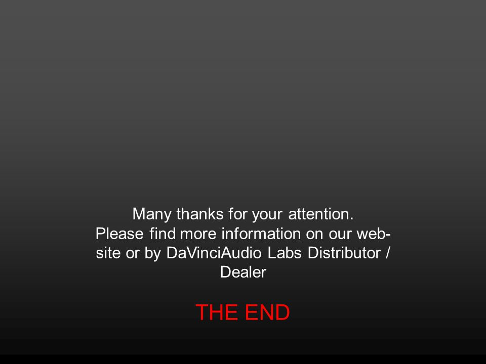 THE END Many thanks for your attention. Please find more information on our web- site or by DaVinciAudio Labs Distributor / Dealer