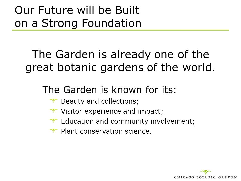 Our Future will be Built on a Strong Foundation The Garden is already one of the great botanic gardens of the world. The Garden is known for its: Beau