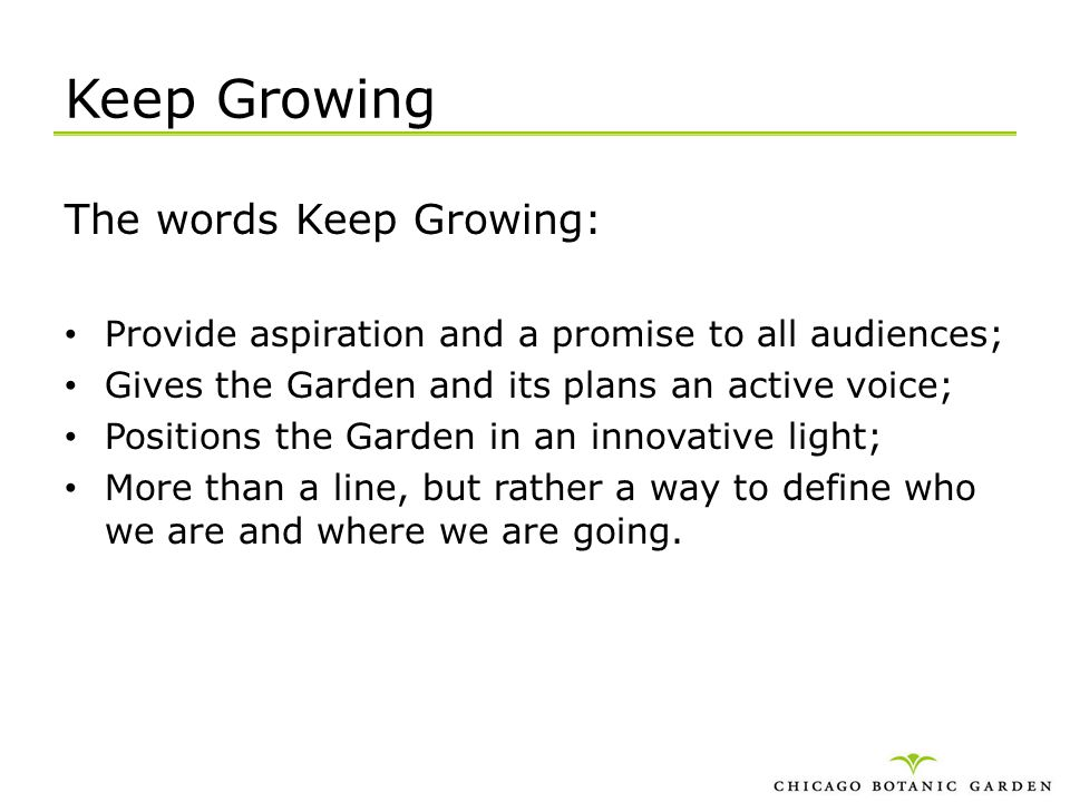 Keep Growing The words Keep Growing: Provide aspiration and a promise to all audiences; Gives the Garden and its plans an active voice; Positions the