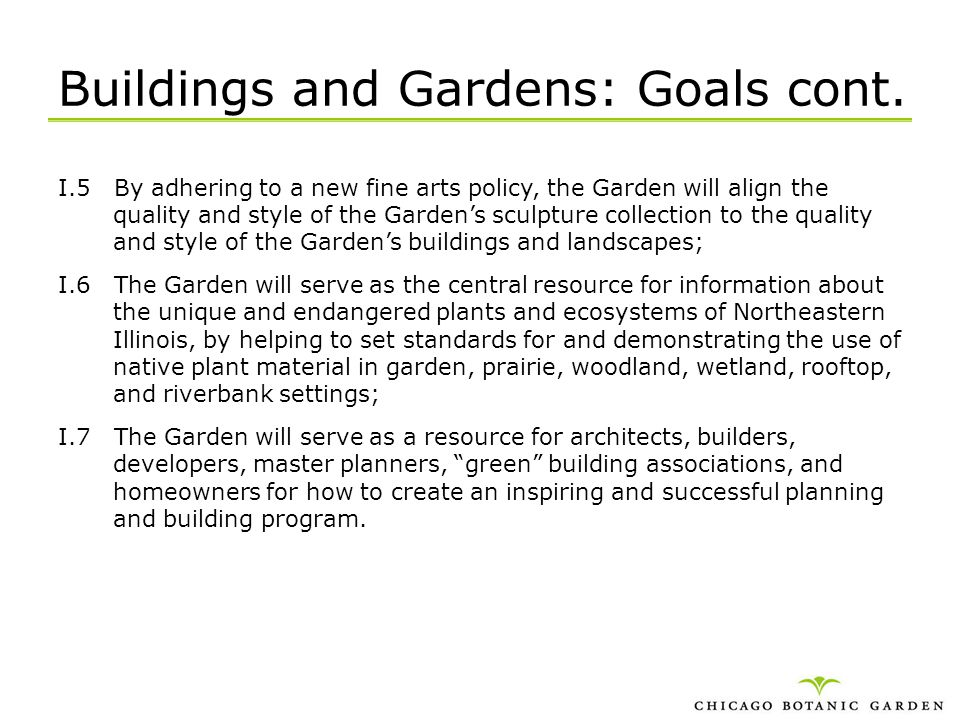 Buildings and Gardens: Goals cont. I.5 By adhering to a new fine arts policy, the Garden will align the quality and style of the Gardens sculpture col