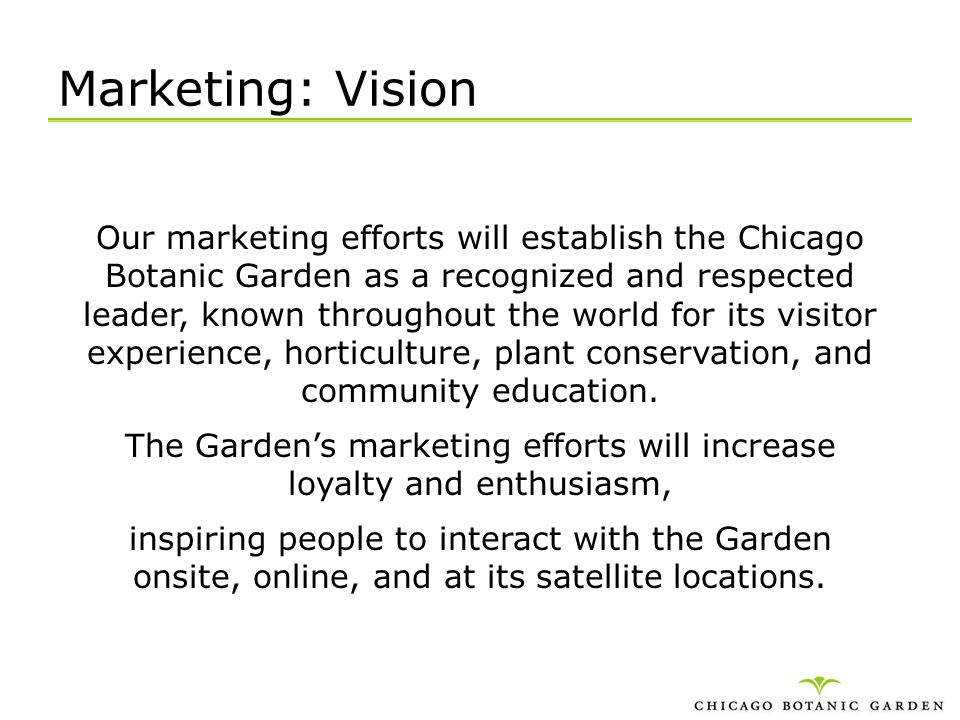 Marketing: Vision Our marketing efforts will establish the Chicago Botanic Garden as a recognized and respected leader, known throughout the world for