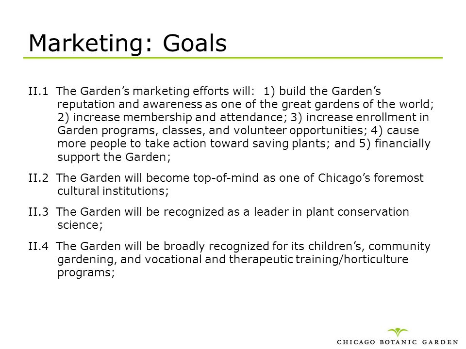 Marketing: Goals II.1 The Gardens marketing efforts will: 1) build the Gardens reputation and awareness as one of the great gardens of the world; 2) i
