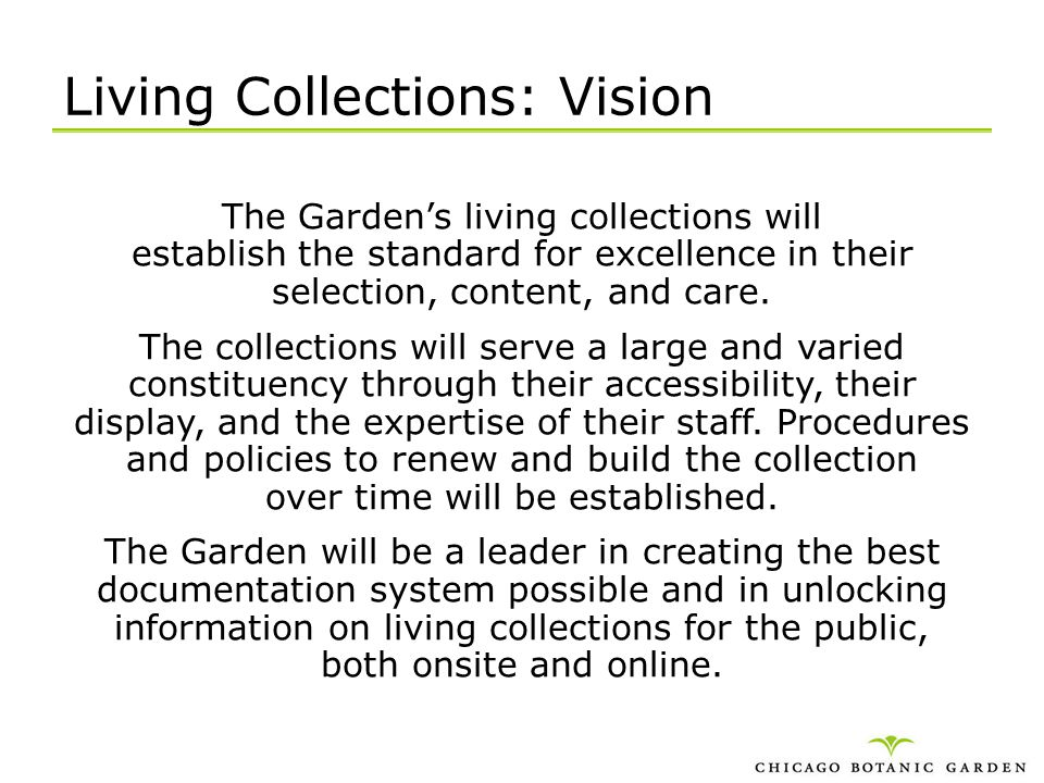 Living Collections: Vision The Gardens living collections will establish the standard for excellence in their selection, content, and care. The collec