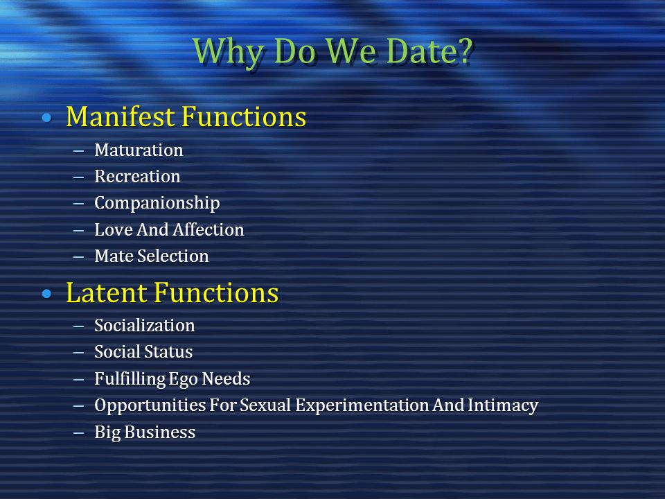 Why Do We Date? Manifest FunctionsManifest Functions – Maturation – Recreation – Companionship – Love And Affection – Mate Selection Latent FunctionsL