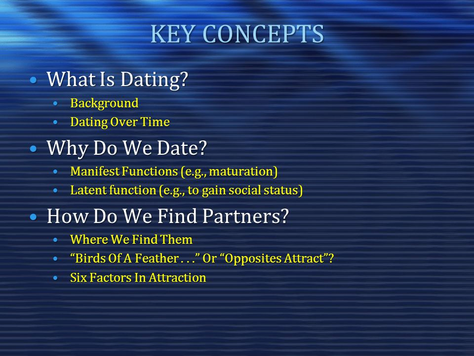 KEY CONCEPTS What Is Dating?What Is Dating? BackgroundBackground Dating Over TimeDating Over Time Why Do We Date?Why Do We Date? Manifest Functions (e