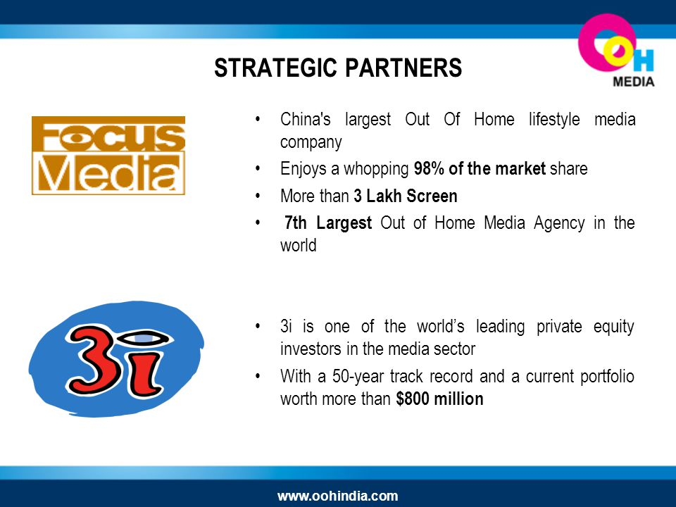 STRATEGIC PARTNERS China s largest Out Of Home lifestyle media company Enjoys a whopping 98% of the market share More than 3 Lakh Screen 7th Largest Out of Home Media Agency in the world 3i is one of the worlds leading private equity investors in the media sector With a 50-year track record and a current portfolio worth more than $800 million www.oohindia.com