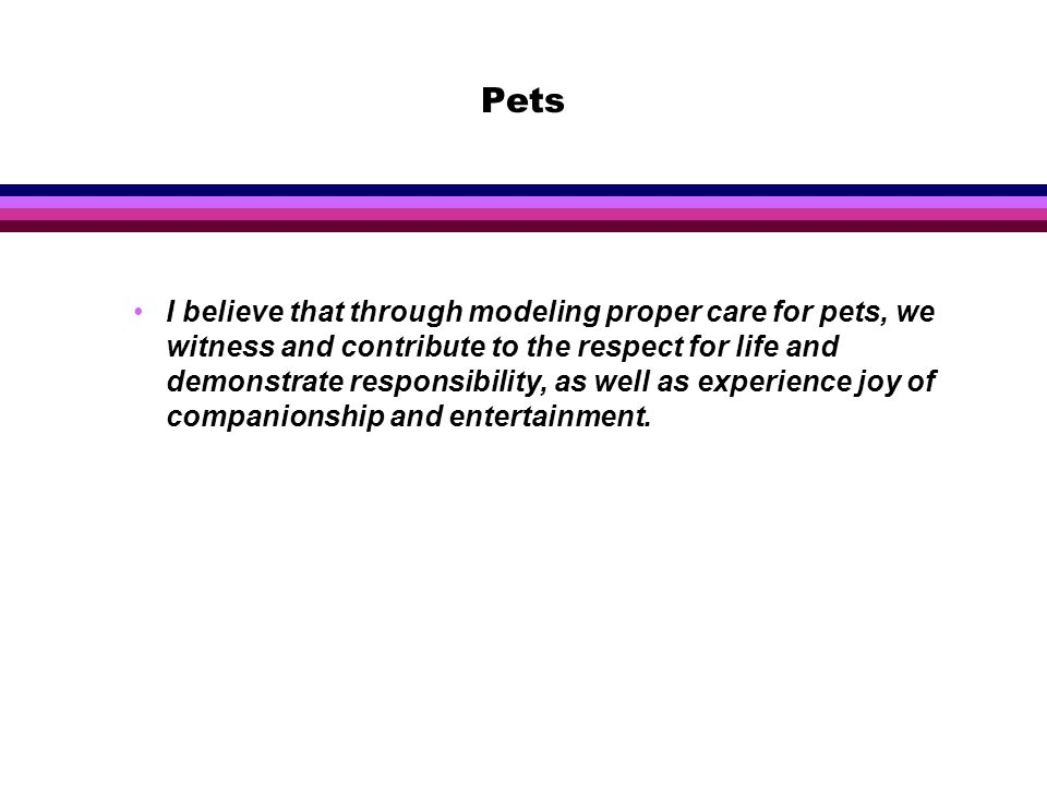 Pets I believe that through modeling proper care for pets, we witness and contribute to the respect for life and demonstrate responsibility, as well as experience joy of companionship and entertainment.