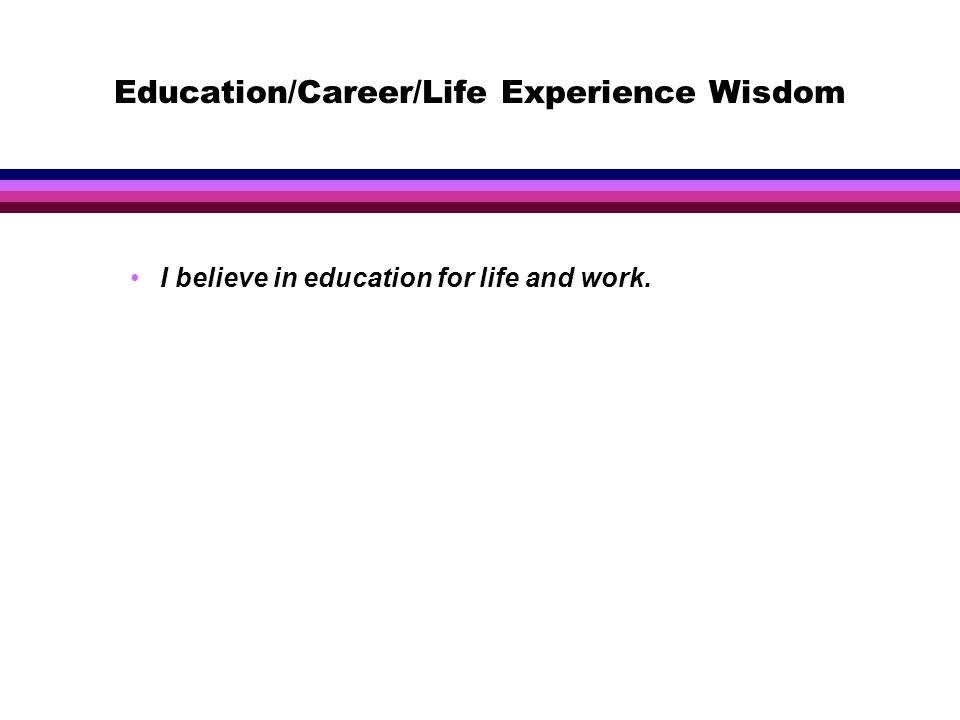 Education/Career/Life Experience Wisdom I believe in education for life and work.