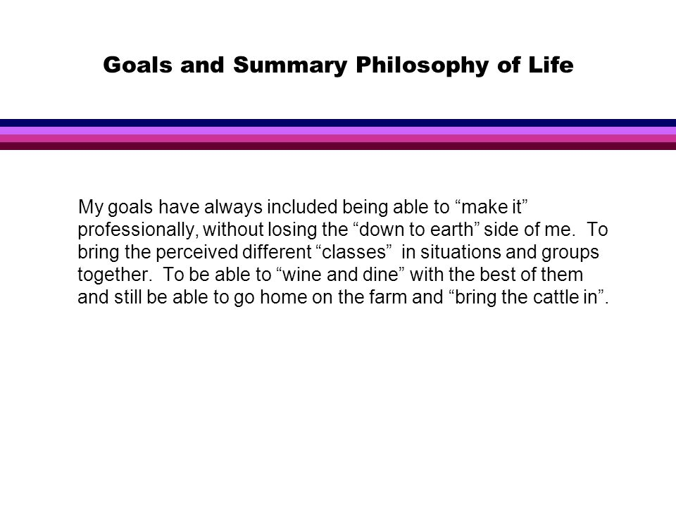 Goals and Summary Philosophy of Life My goals have always included being able to make it professionally, without losing the down to earth side of me.