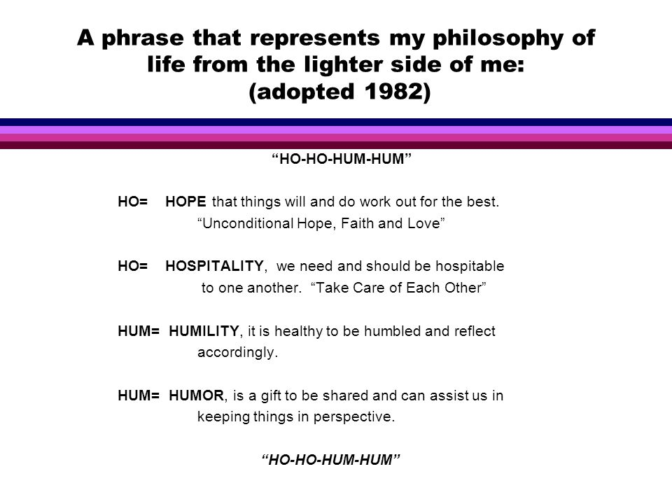 A phrase that represents my philosophy of life from the lighter side of me: (adopted 1982) HO-HO-HUM-HUM HO= HOPE that things will and do work out for the best.