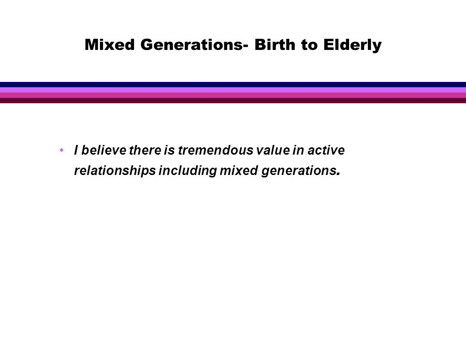 Mixed Generations- Birth to Elderly I believe there is tremendous value in active relationships including mixed generations.