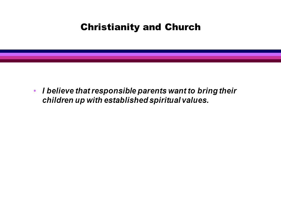 Christianity and Church I believe that responsible parents want to bring their children up with established spiritual values.