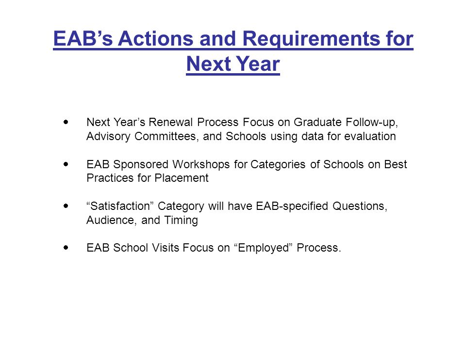 EABs Actions and Requirements for Next Year Next Years Renewal Process Focus on Graduate Follow-up, Advisory Committees, and Schools using data for evaluation EAB Sponsored Workshops for Categories of Schools on Best Practices for Placement Satisfaction Category will have EAB-specified Questions, Audience, and Timing EAB School Visits Focus on Employed Process.