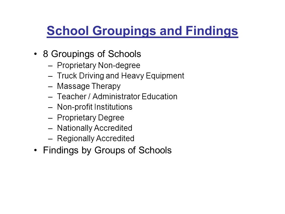 8 Groupings of Schools –Proprietary Non-degree –Truck Driving and Heavy Equipment –Massage Therapy –Teacher / Administrator Education –Non-profit Institutions –Proprietary Degree –Nationally Accredited –Regionally Accredited Findings by Groups of Schools School Groupings and Findings