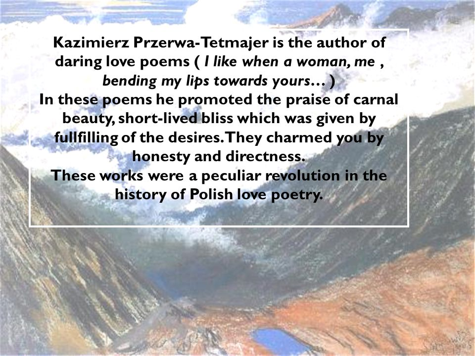 Kazimierz Przerwa-Tetmajer is the author of daring love poems ( I like when a woman, me, bending my lips towards yours… ) In these poems he promoted the praise of carnal beauty, short-lived bliss which was given by fullfilling of the desires.