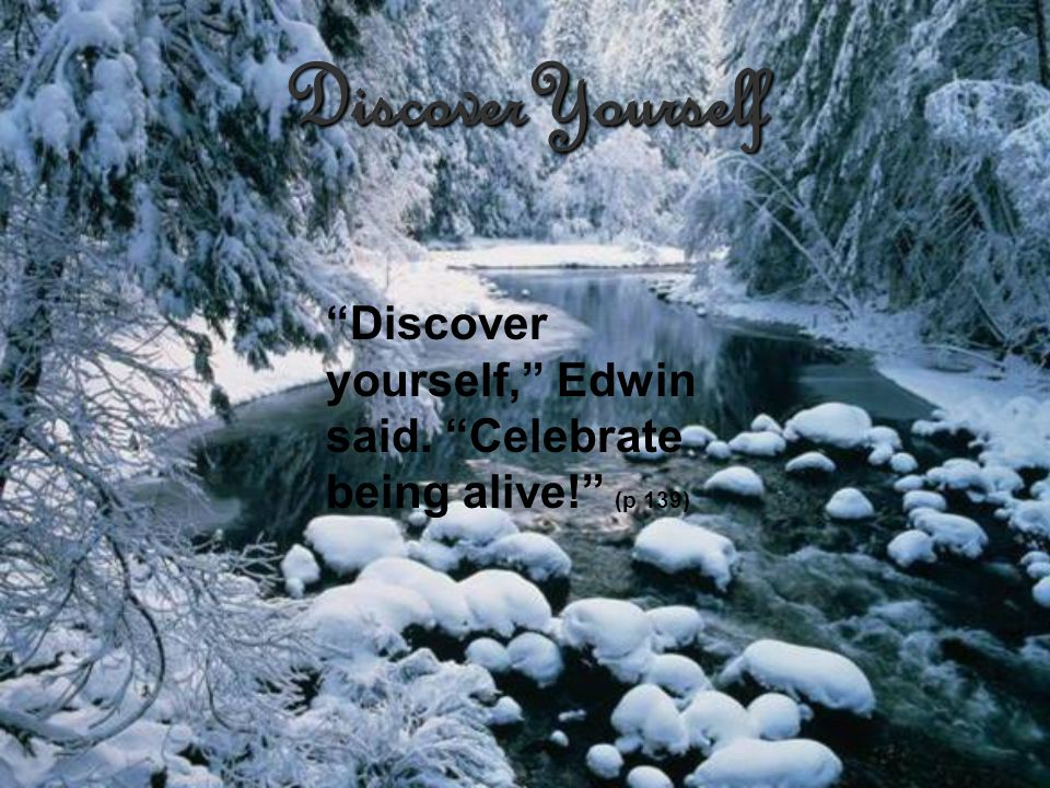 DiscoverYourself Discover yourself, Edwin said. Celebrate being alive! (p 139)