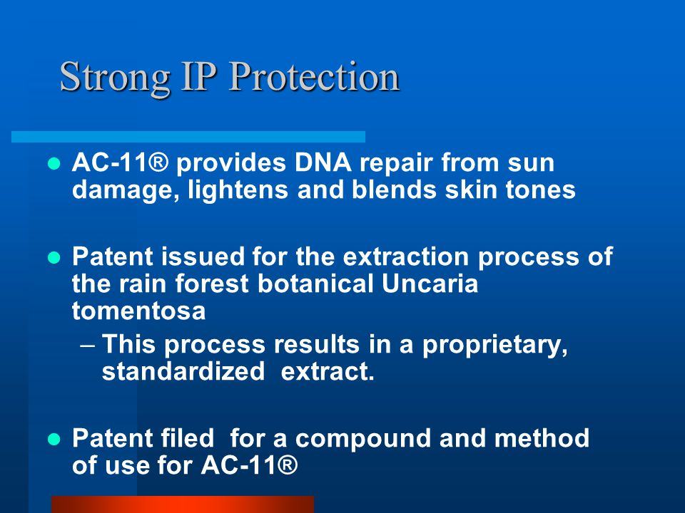 Strong IP Protection AC-11® provides DNA repair from sun damage, lightens and blends skin tones Patent issued for the extraction process of the rain forest botanical Uncaria tomentosa –This process results in a proprietary, standardized extract.