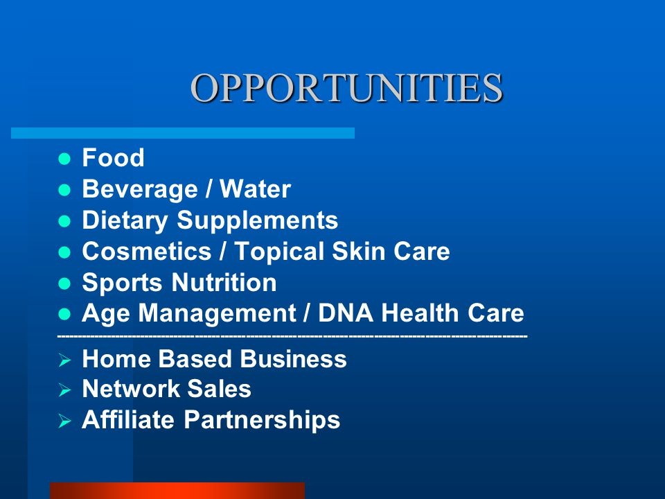 OPPORTUNITIES Food Beverage / Water Dietary Supplements Cosmetics / Topical Skin Care Sports Nutrition Age Management / DNA Health Care --------------------------------------------------------------------------------------------------------------- Home Based Business Network Sales Affiliate Partnerships