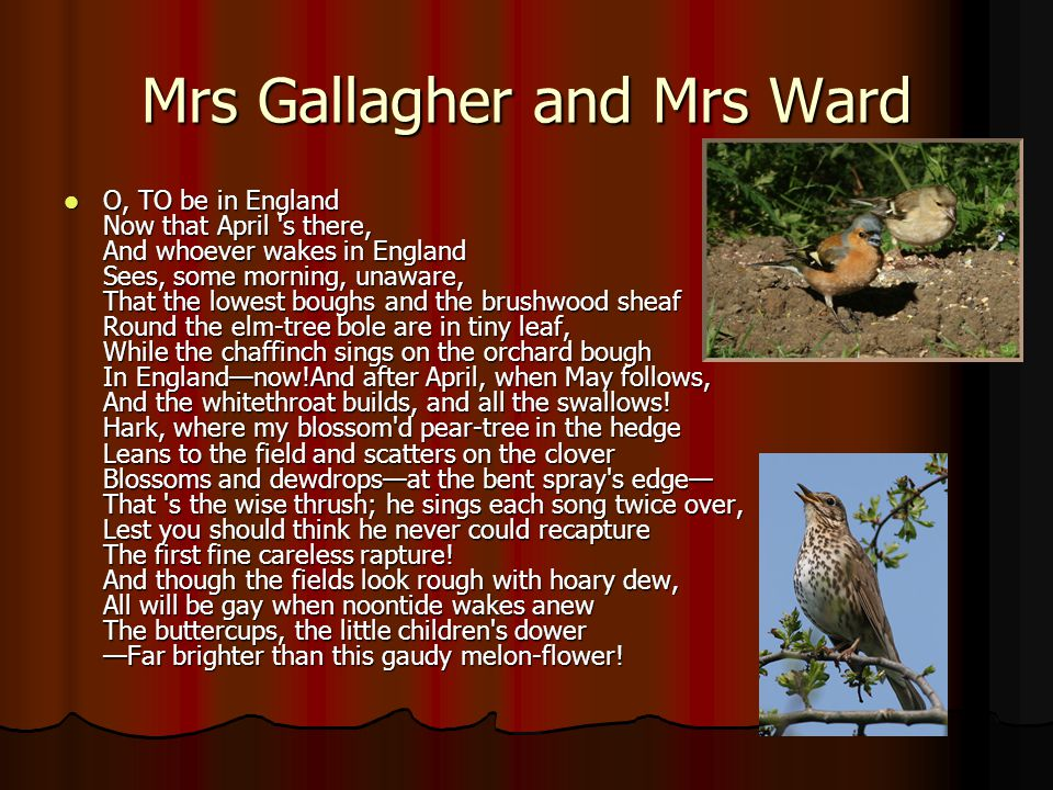 Mrs Gallagher and Mrs Ward O, TO be in England Now that April s there, And whoever wakes in England Sees, some morning, unaware, That the lowest boughs and the brushwood sheaf Round the elm-tree bole are in tiny leaf, While the chaffinch sings on the orchard bough In Englandnow!And after April, when May follows, And the whitethroat builds, and all the swallows.