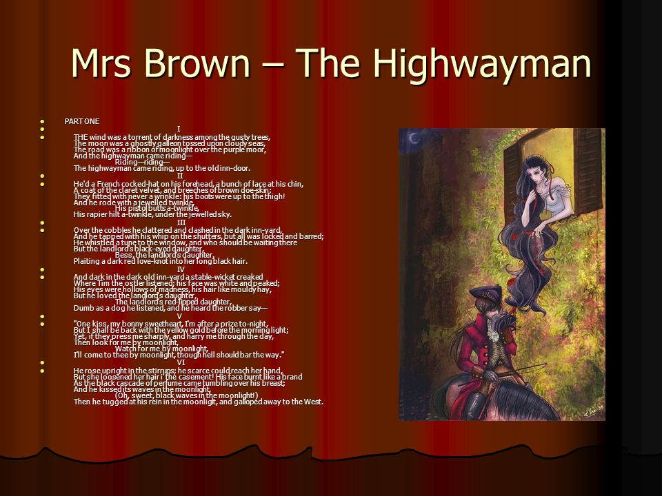 Mrs Brown – The Highwayman PART ONE PART ONE I I THE wind was a torrent of darkness among the gusty trees, The moon was a ghostly galleon tossed upon cloudy seas, The road was a ribbon of moonlight over the purple moor, And the highwayman came riding Ridingriding The highwayman came riding, up to the old inn-door.